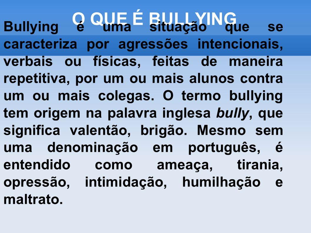 O QUE É BULLYING Bullying é uma situação que se caracteriza por agressões intencionais, verbais ou físicas, feitas de maneira repetitiva, por um ou ma