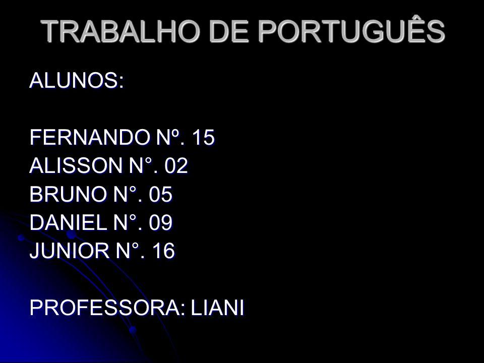 TRABALHO DE PORTUGUÊS ALUNOS: FERNANDO Nº. 15 ALISSON N°. 02 BRUNO N°. 05 DANIEL N°. 09 JUNIOR N°. 16 PROFESSORA: LIANI