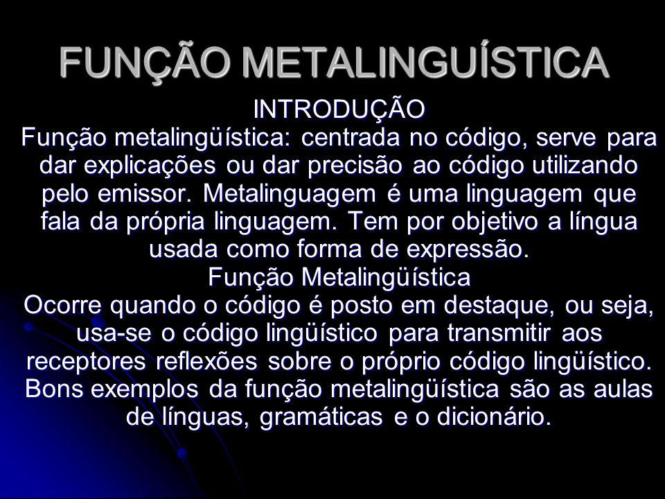 FUNÇÃO METALINGUÍSTICA INTRODUÇÃO Função metalingüística: centrada no código, serve para dar explicações ou dar precisão ao código utilizando pelo emi