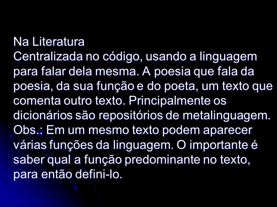 Na Literatura Centralizada no código, usando a linguagem para falar dela mesma. A poesia que fala da poesia, da sua função e do poeta, um texto que co
