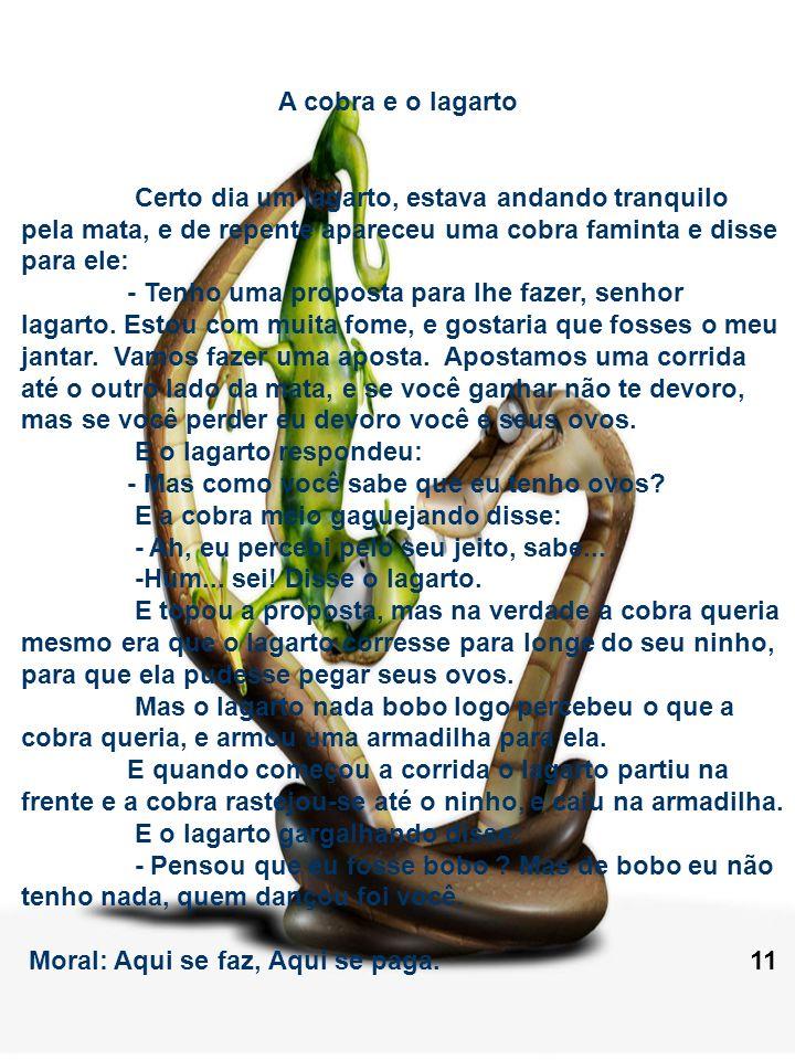 A cobra e o lagarto Certo dia um lagarto, estava andando tranquilo pela mata, e de repente apareceu uma cobra faminta e disse para ele: - Tenho uma pr