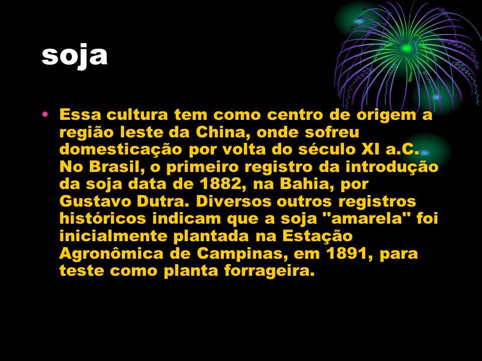 soja Essa cultura tem como centro de origem a região leste da China, onde sofreu domesticação por volta do século XI a.C. No Brasil, o primeiro regist