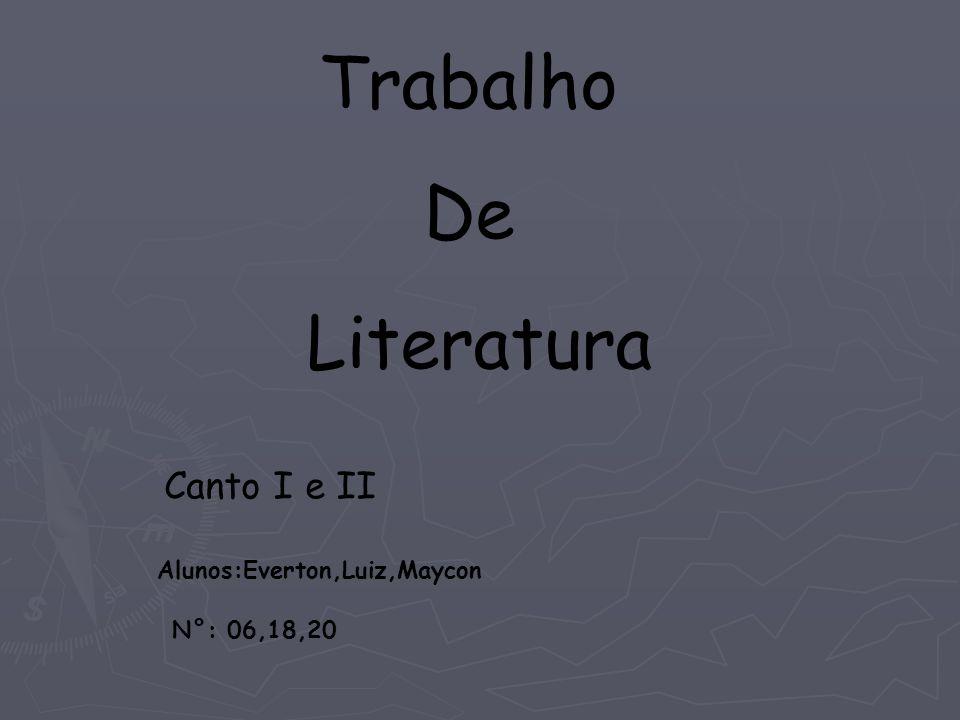 Trabalho De Literatura Canto I e II Alunos:Everton,Luiz,Maycon N°: 06,18,20