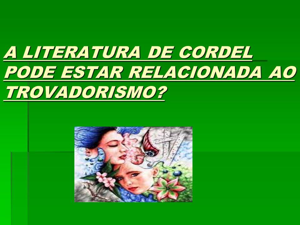 A LITERATURA DE CORDEL PODE ESTAR RELACIONADA AO TROVADORISMO? Literatura de Cordel é uma modalidade