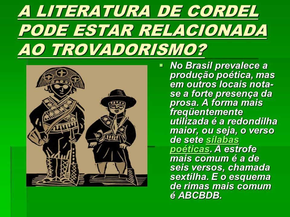 A LITERATURA DE CORDEL PODE ESTAR RELACIONADA AO TROVADORISMO? No Brasil prevalece a produção poética, mas em outros locais nota- se a forte presença