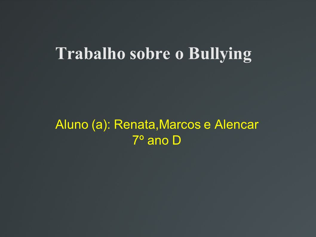 Trabalho sobre o Bullying Aluno (a): Renata,Marcos e Alencar 7º ano D