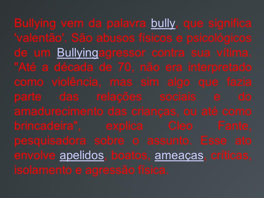 Bullying vem da palavra bully, que significa 'valentão'. São abusos físicos e psicológicos de um Bullyingagressor contra sua vítima.