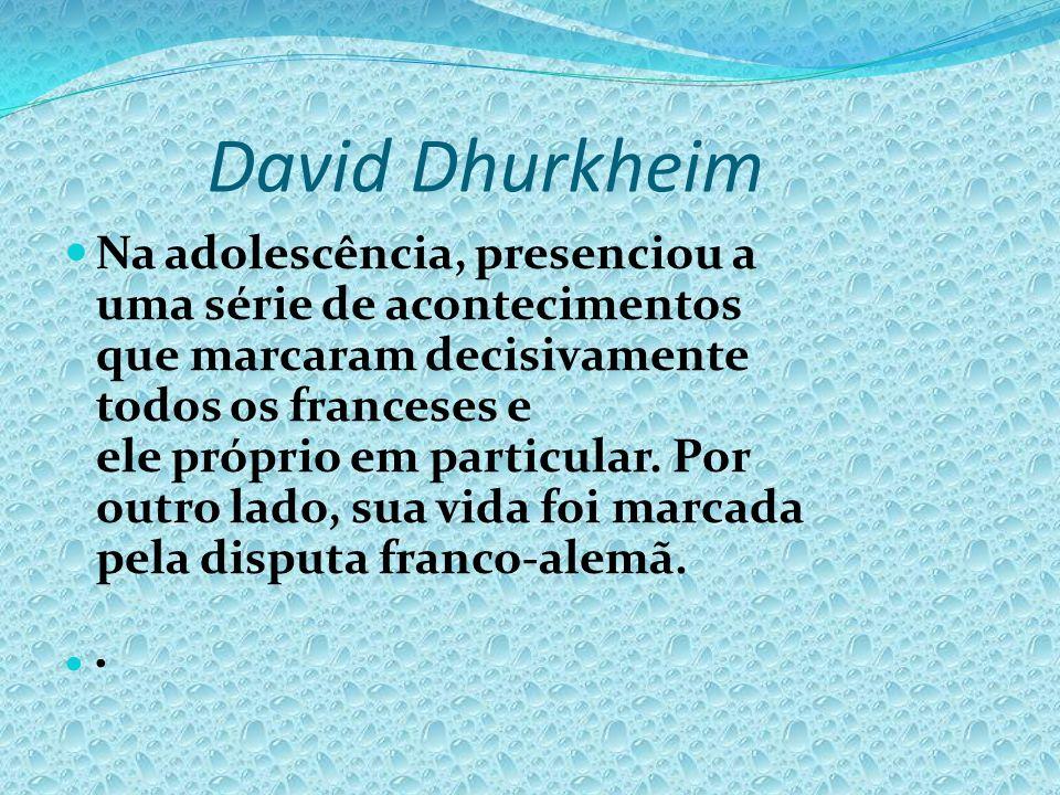 David Dhurkheim Na adolescência, presenciou a uma série de acontecimentos que marcaram decisivamente todos os franceses e ele próprio em particular. P