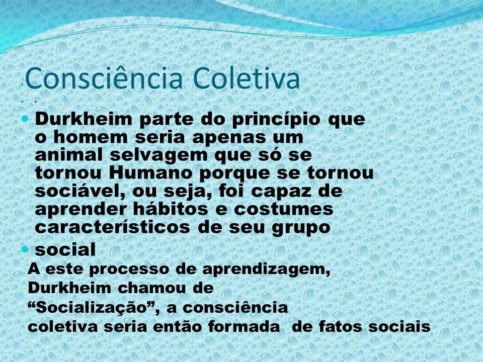Consciência Coletiva Durkheim parte do princípio que o homem seria apenas um animal selvagem que só se tornou Humano porque se tornou sociável, ou sej