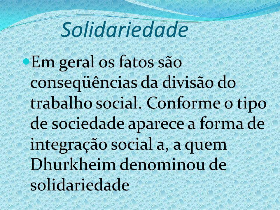 Solidariedade Em geral os fatos são conseqüências da divisão do trabalho social. Conforme o tipo de sociedade aparece a forma de integração social a,