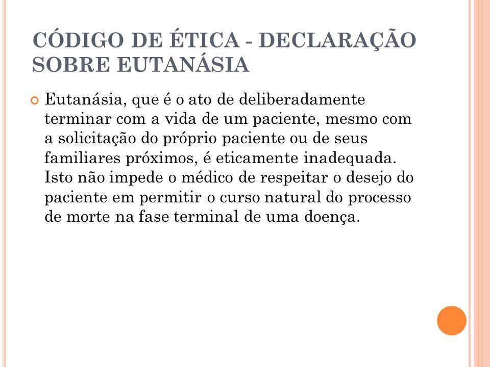 CÓDIGO DE ÉTICA - DECLARAÇÃO SOBRE EUTANÁSIA Eutanásia, que é o ato de deliberadamente terminar com a vida de um paciente, mesmo com a solicitação do