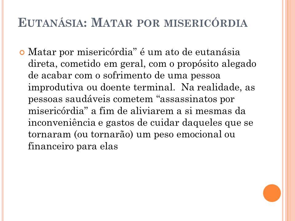 E UTANÁSIA : M ATAR POR MISERICÓRDIA Matar por misericórdia é um ato de eutanásia direta, cometido em geral, com o propósito alegado de acabar com o s
