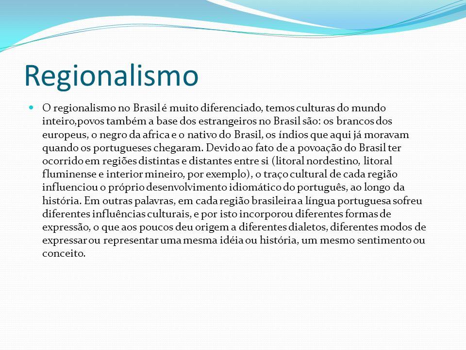 Regionalismo O regionalismo no Brasil é muito diferenciado, temos culturas do mundo inteiro,povos também a base dos estrangeiros no Brasil são: os bra