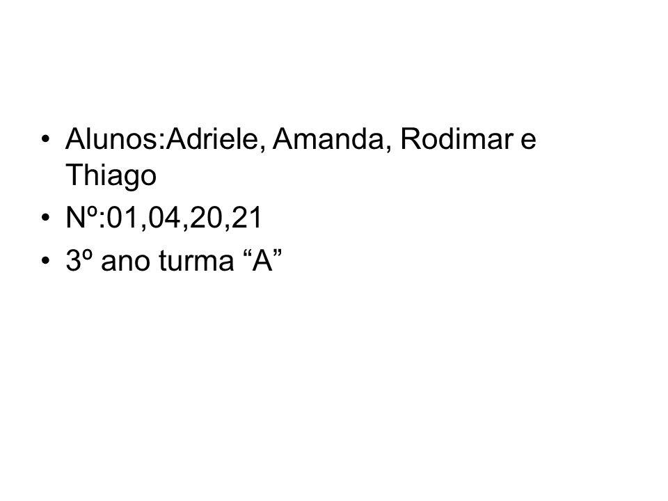 Alunos:Adriele, Amanda, Rodimar e Thiago Nº:01,04,20,21 3º ano turma A