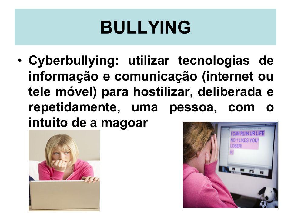 BULLYING Cyberbullying: utilizar tecnologias de informação e comunicação (internet ou tele móvel) para hostilizar, deliberada e repetidamente, uma pes