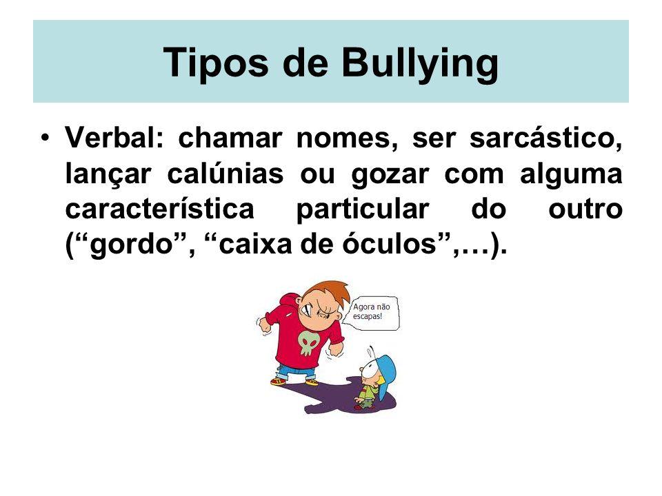 Tipos de Bullying Verbal: chamar nomes, ser sarcástico, lançar calúnias ou gozar com alguma característica particular do outro (gordo, caixa de óculos