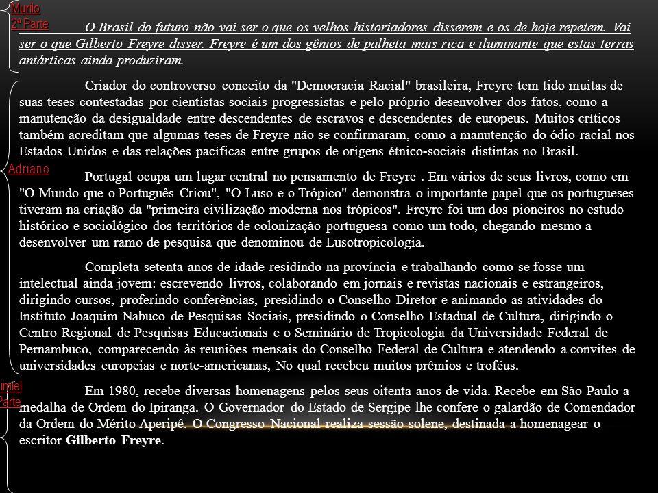 O Brasil do futuro não vai ser o que os velhos historiadores disserem e os de hoje repetem. Vai ser o que Gilberto Freyre disser. Freyre é um dos gêni