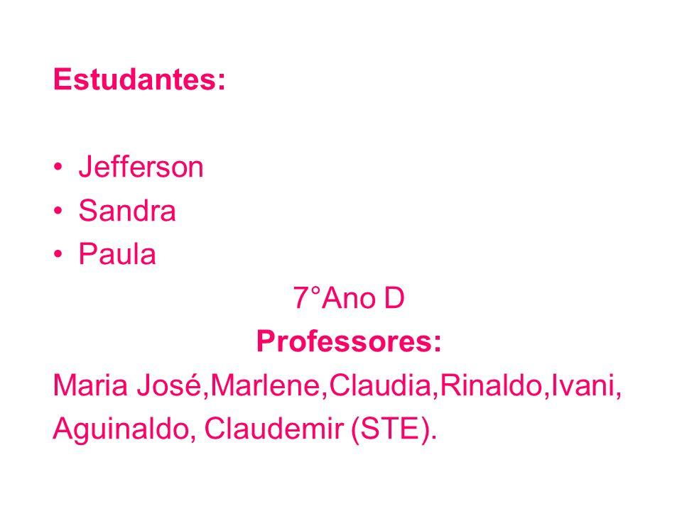 Estudantes: Jefferson Sandra Paula 7°Ano D Professores: Maria José,Marlene,Claudia,Rinaldo,Ivani, Aguinaldo, Claudemir (STE).