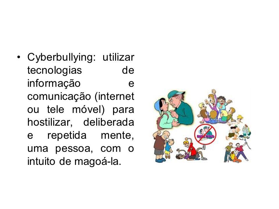 Cyberbullying: utilizar tecnologias de informação e comunicação (internet ou tele móvel) para hostilizar, deliberada e repetida mente, uma pessoa, com