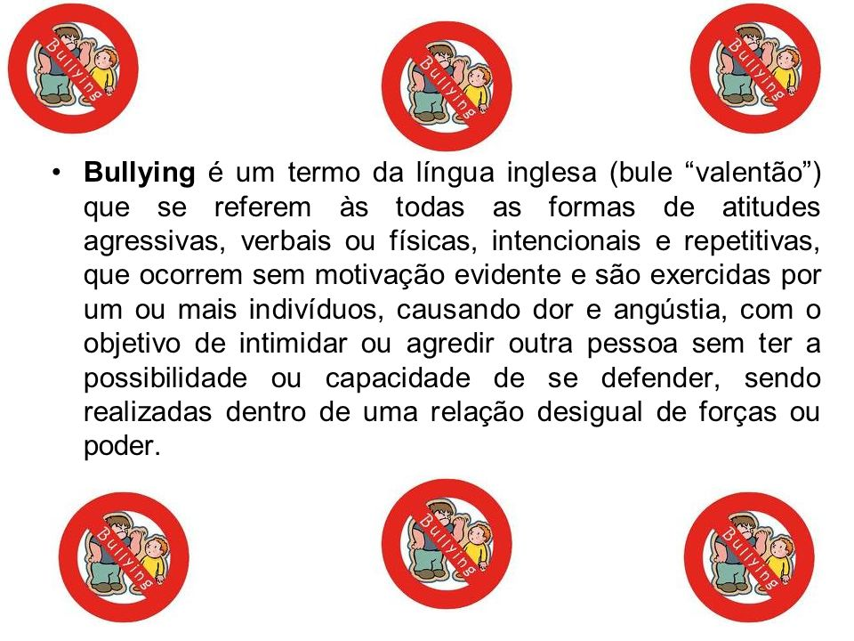 Bullying é um termo da língua inglesa (bule valentão) que se referem às todas as formas de atitudes agressivas, verbais ou físicas, intencionais e rep