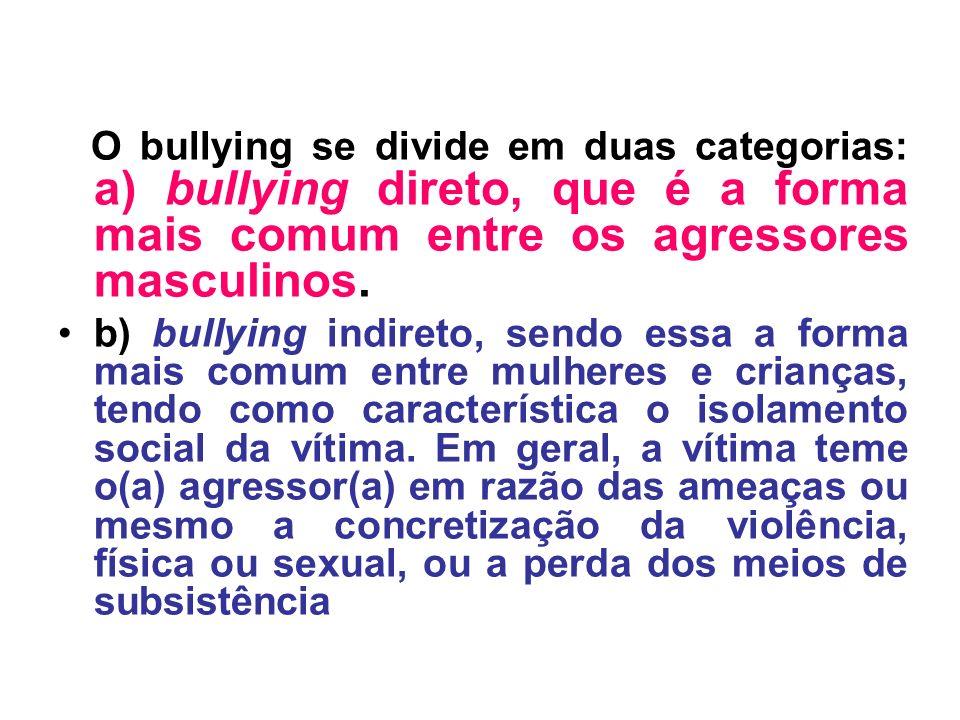 O bullying se divide em duas categorias: a) bullying direto, que é a forma mais comum entre os agressores masculinos. b) bullying indireto, sendo essa