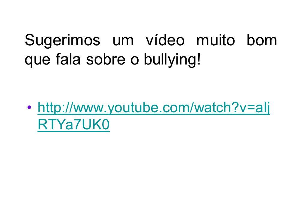 Sugerimos um vídeo muito bom que fala sobre o bullying! http://www.youtube.com/watch?v=aIj RTYa7UK0http://www.youtube.com/watch?v=aIj RTYa7UK0