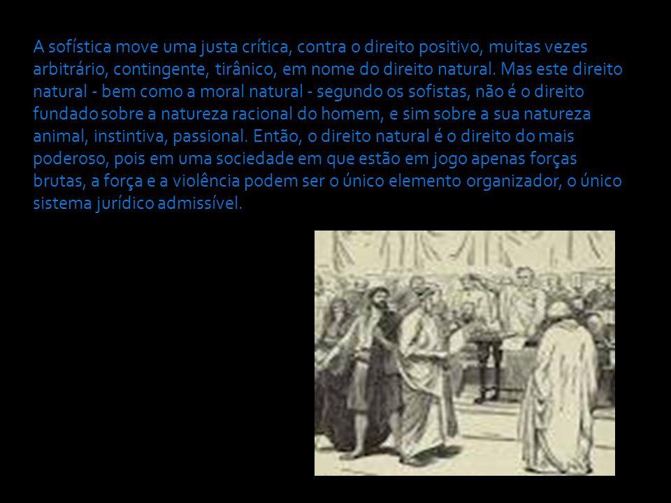 A sofística move uma justa crítica, contra o direito positivo, muitas vezes arbitrário, contingente, tirânico, em nome do direito natural.