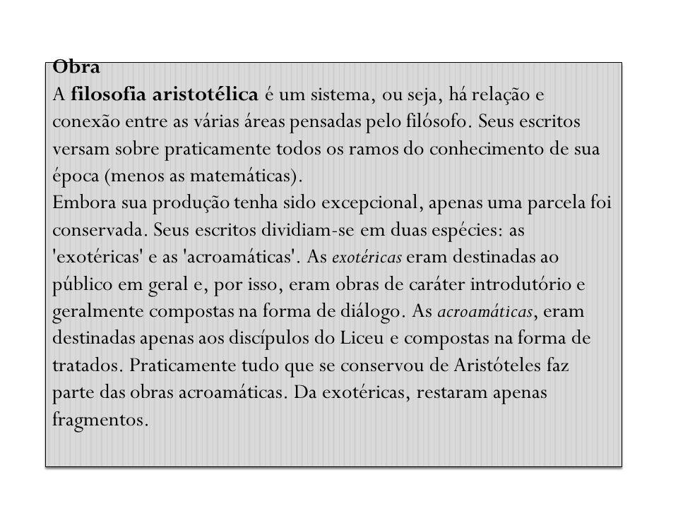 Obra A filosofia aristotélica é um sistema, ou seja, há relação e conexão entre as várias áreas pensadas pelo filósofo. Seus escritos versam sobre pra