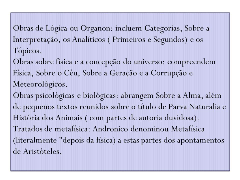Obras de Lógica ou Organon: incluem Categorias, Sobre a Interpretação, os Analíticos ( Primeiros e Segundos) e os Tópicos. Obras sobre física e a conc