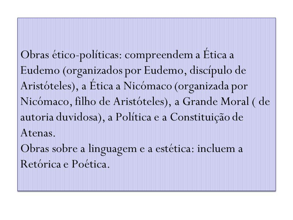 Obras ético-políticas: compreendem a Ética a Eudemo (organizados por Eudemo, discípulo de Aristóteles), a Ética a Nicómaco (organizada por Nicómaco, f