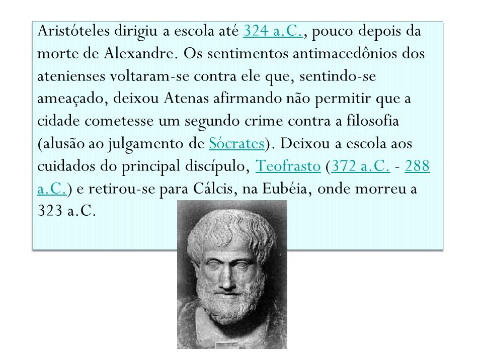 Aristóteles dirigiu a escola até 324 a.C., pouco depois da morte de Alexandre. Os sentimentos antimacedônios dos atenienses voltaram-se contra ele que