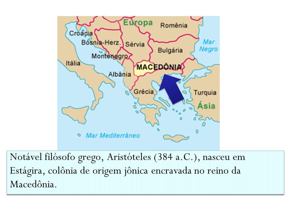 Notável filósofo grego, Aristóteles (384 a.C.), nasceu em Estágira, colônia de origem jônica encravada no reino da Macedônia.