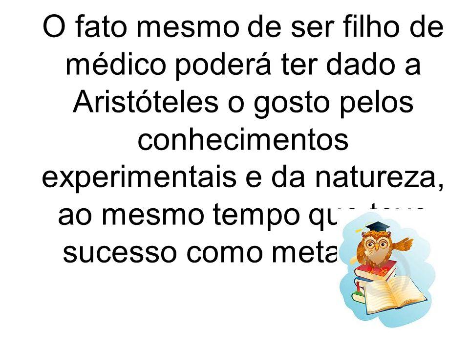 O fato mesmo de ser filho de médico poderá ter dado a Aristóteles o gosto pelos conhecimentos experimentais e da natureza, ao mesmo tempo que teve suc