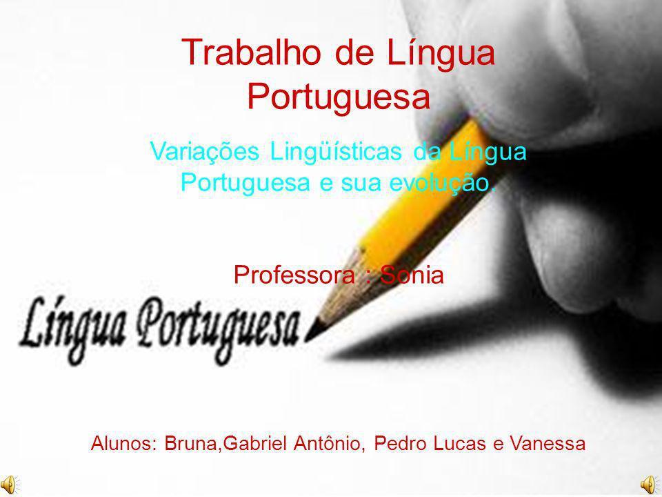 Trabalho de Língua Portuguesa Variações Lingüísticas da Língua Portuguesa e sua evolução. Professora : Sonia Alunos: Bruna,Gabriel Antônio, Pedro Luca