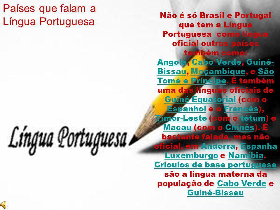Não é só Brasil e Portugal que tem a Língua Portuguesa como língua oficial outros países também como: AngolaAngola, Cabo Verde, Guiné- Bissau, Moçambi