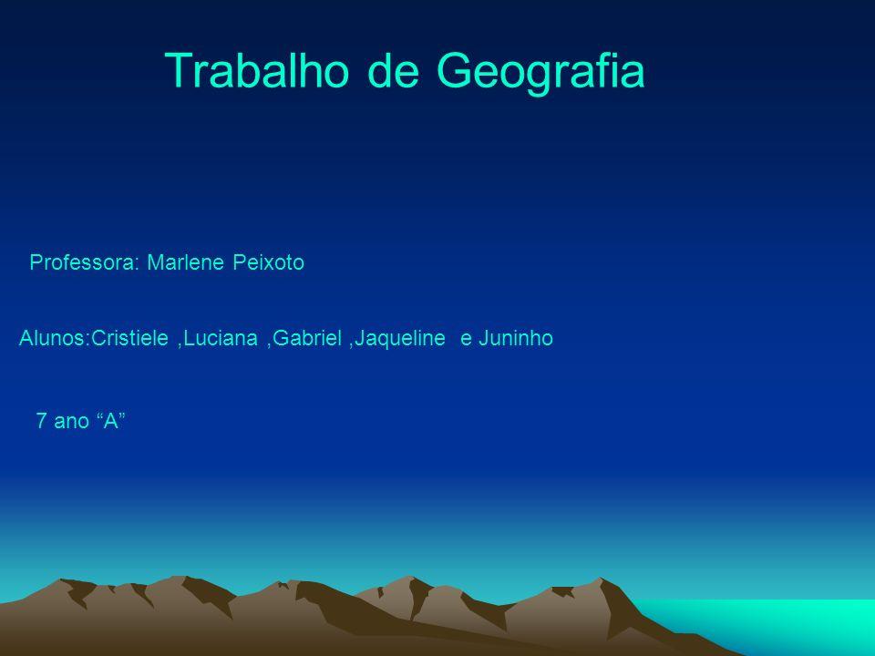 Professora: Marlene Peixoto Alunos:Cristiele,Luciana,Gabriel,Jaqueline e Juninho 7 ano A Trabalho de Geografia