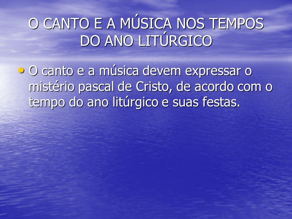 O CANTO E A MÚSICA NOS TEMPOS DO ANO LITÚRGICO O canto e a música devem expressar o mistério pascal de Cristo, de acordo com o tempo do ano litúrgico