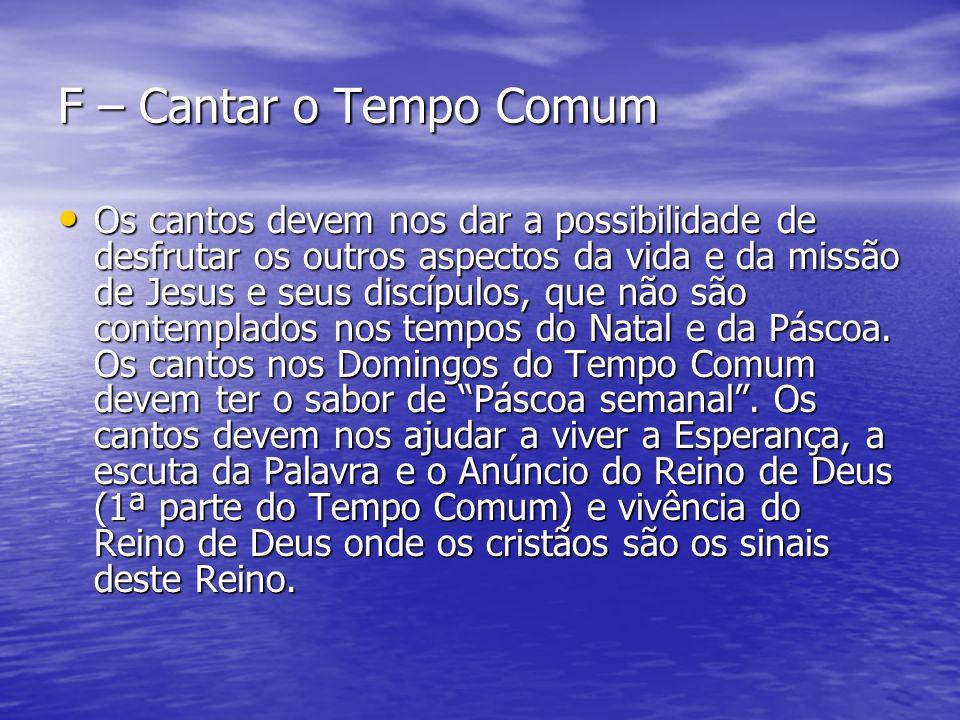 F – Cantar o Tempo Comum Os cantos devem nos dar a possibilidade de desfrutar os outros aspectos da vida e da missão de Jesus e seus discípulos, que n