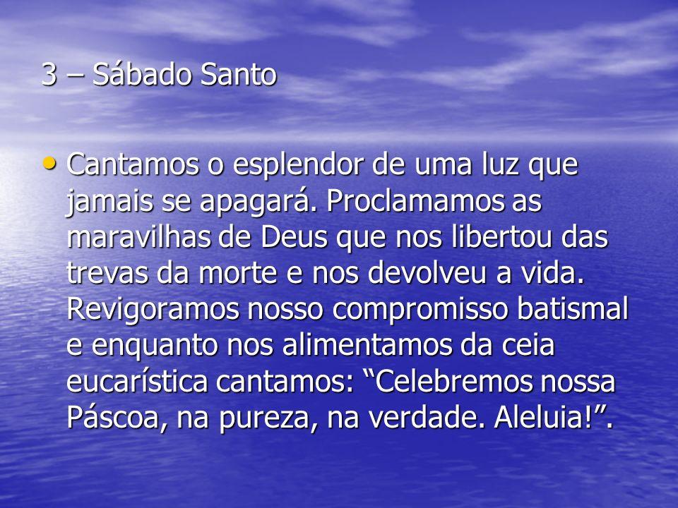3 – Sábado Santo Cantamos o esplendor de uma luz que jamais se apagará. Proclamamos as maravilhas de Deus que nos libertou das trevas da morte e nos d