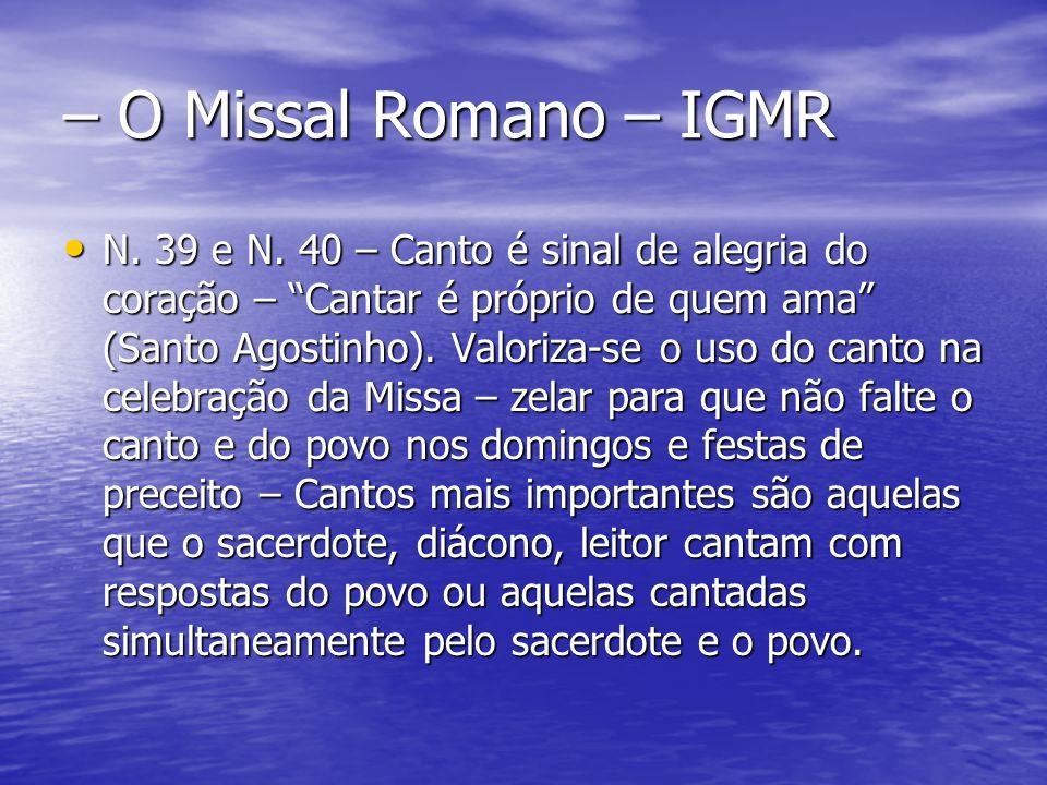 – O Missal Romano – IGMR N. 39 e N. 40 – Canto é sinal de alegria do coração – Cantar é próprio de quem ama (Santo Agostinho). Valoriza-se o uso do ca