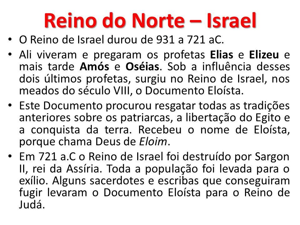 Reino do Norte – Israel O Reino de Israel durou de 931 a 721 aC. Ali viveram e pregaram os profetas Elias e Elizeu e mais tarde Amós e Oséias. Sob a i