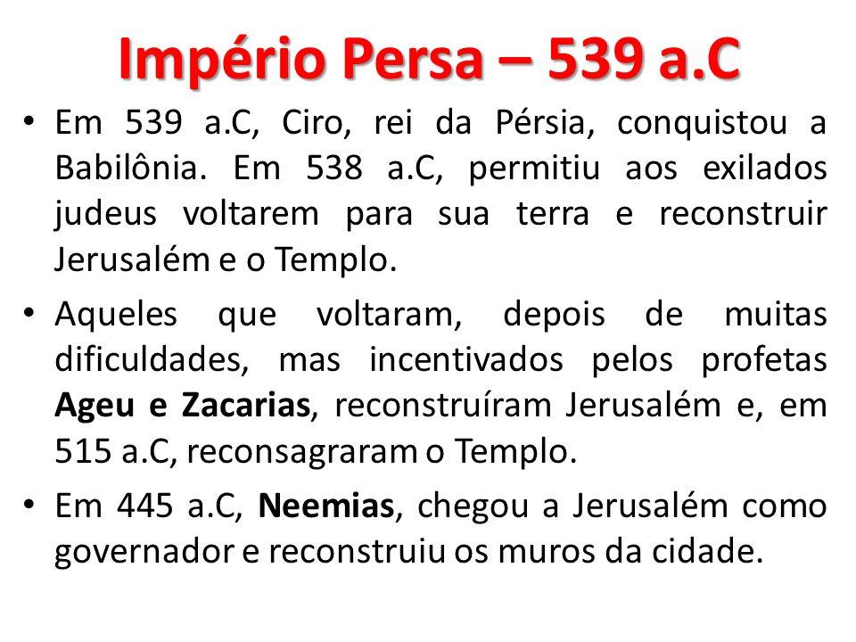 Império Persa – 539 a.C Em 539 a.C, Ciro, rei da Pérsia, conquistou a Babilônia. Em 538 a.C, permitiu aos exilados judeus voltarem para sua terra e re