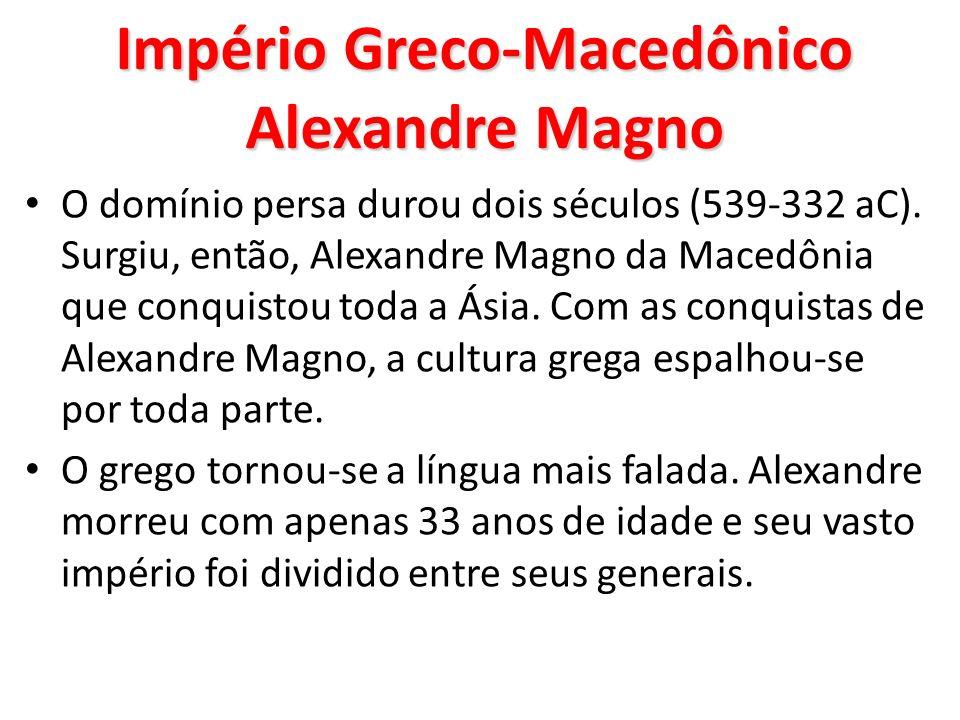 Império Greco-Macedônico Alexandre Magno O domínio persa durou dois séculos (539-332 aC). Surgiu, então, Alexandre Magno da Macedônia que conquistou t