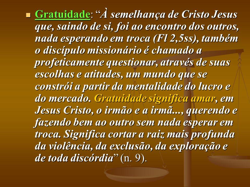 Gratuidade: À semelhança de Cristo Jesus que, saindo de si, foi ao encontro dos outros, nada esperando em troca (Fl 2,5ss), também o discípulo mission