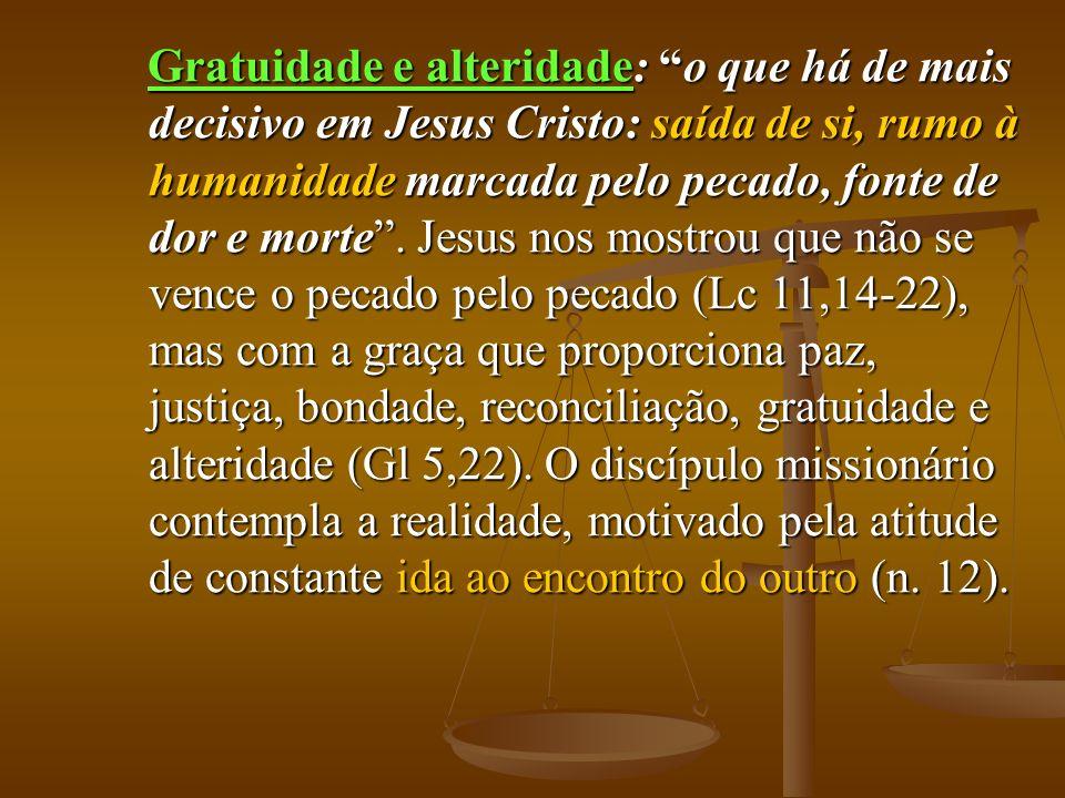 Gratuidade e alteridade: o que há de mais decisivo em Jesus Cristo: saída de si, rumo à humanidade marcada pelo pecado, fonte de dor e morte. Jesus no