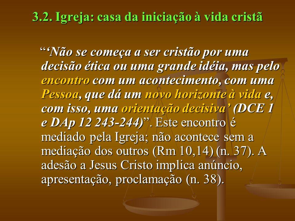 3.2. Igreja: casa da iniciação à vida cristã Não se começa a ser cristão por uma decisão ética ou uma grande idéia, mas pelo encontro com um acontecim