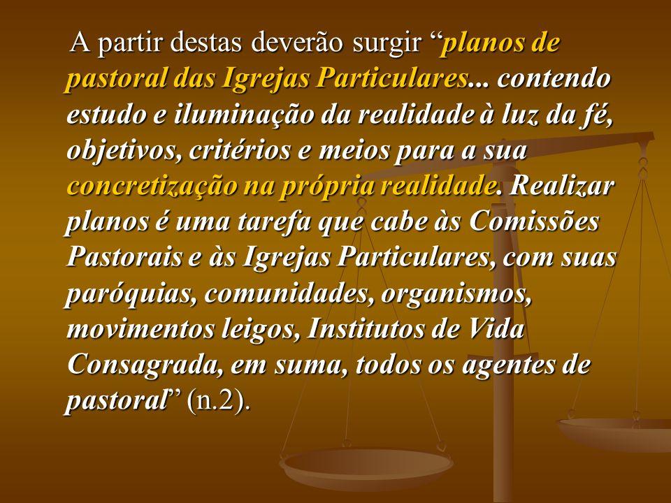 A partir destas deverão surgir planos de pastoral das Igrejas Particulares... contendo estudo e iluminação da realidade à luz da fé, objetivos, critér