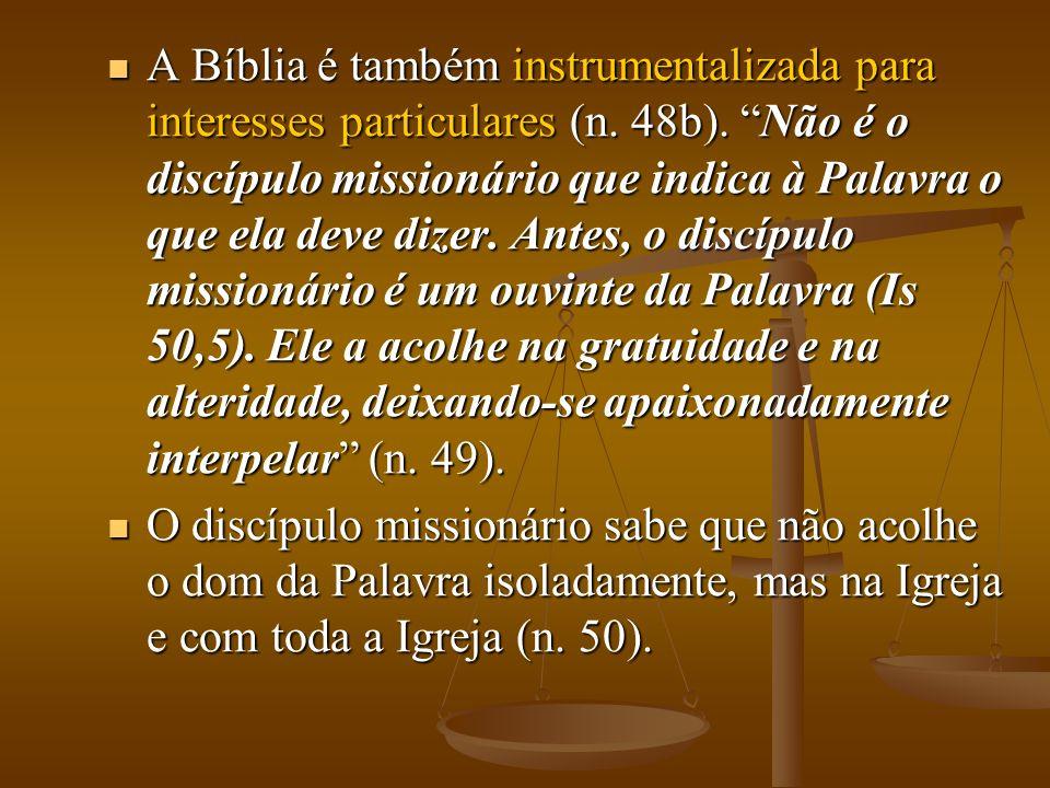 A Bíblia é também instrumentalizada para interesses particulares (n. 48b). Não é o discípulo missionário que indica à Palavra o que ela deve dizer. An