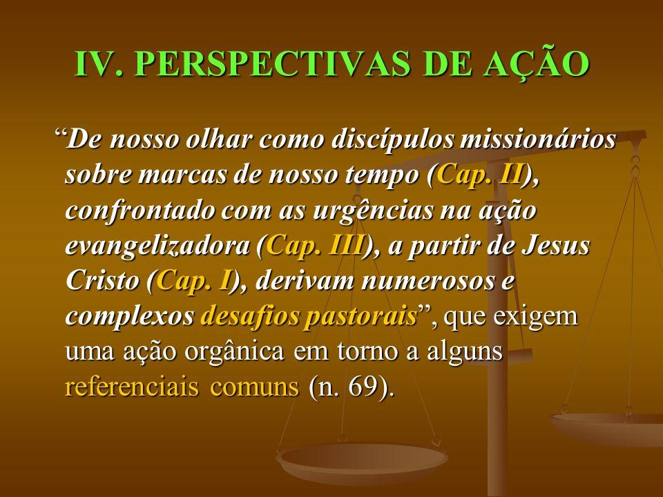 IV. PERSPECTIVAS DE AÇÃO De nosso olhar como discípulos missionários sobre marcas de nosso tempo (Cap. II), confrontado com as urgências na ação evang