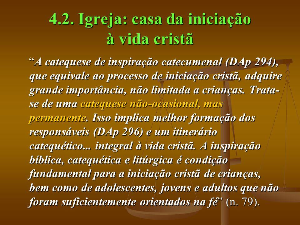 4.2. Igreja: casa da iniciação à vida cristã A catequese de inspiração catecumenal (DAp 294), que equivale ao processo de iniciação cristã, adquire gr